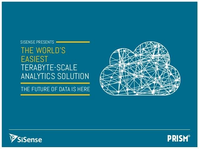 PRISMSISENSE PRESENTSTHE World'sEasiestTeraByte-ScaleAnalytics solutionThe Future of Data is here