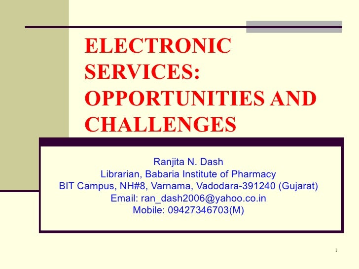 ELECTRONIC SERVICES: OPPORTUNITIES AND CHALLENGES Ranjita N. Dash Librarian, Babaria Institute of Pharmacy BIT Campus, NH#...