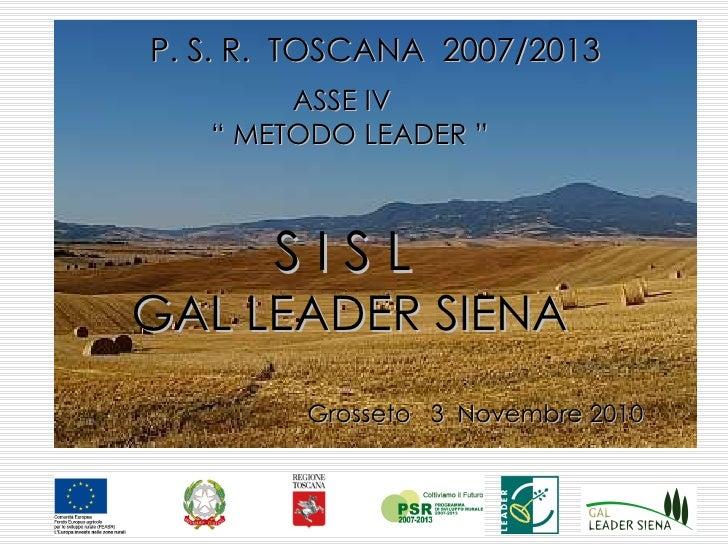 "P. S. R.  TOSCANA  2007/2013 ASSE IV  ""  METODO LEADER "" S I S L   GAL LEADER SIENA Grosseto  3  Novembre 2010"