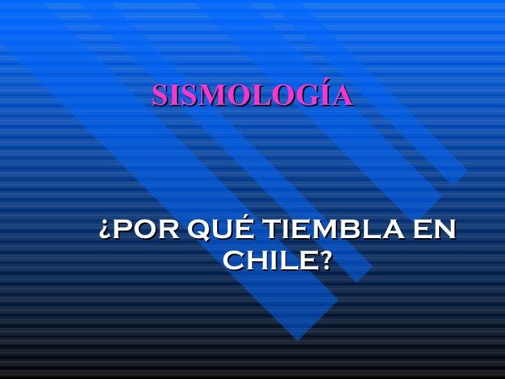 SISMOLOGÍA ¿POR QUÉ TIEMBLA EN CHILE?