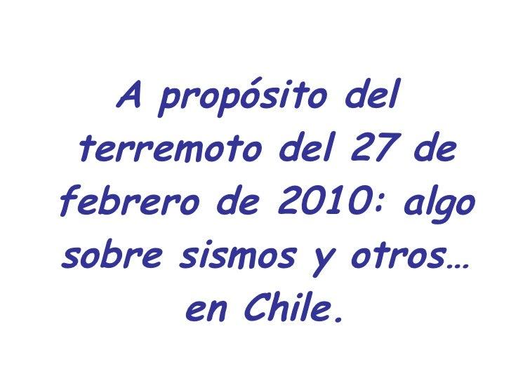 <ul><li>A propósito del terremoto del 27 de febrero de 2010: algo sobre sismos y otros… en Chile. </li></ul>