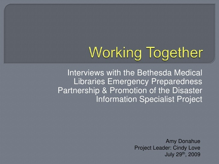 Working Together<br />Interviews with the Bethesda Medical Libraries Emergency Preparedness Partnership & Promotion of the...