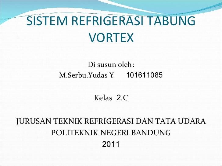 SISTEM REFRIGERASI TABUNG           VORTEX                 Di susun oleh:         M.Serbu.Yudas Y     101611085           ...