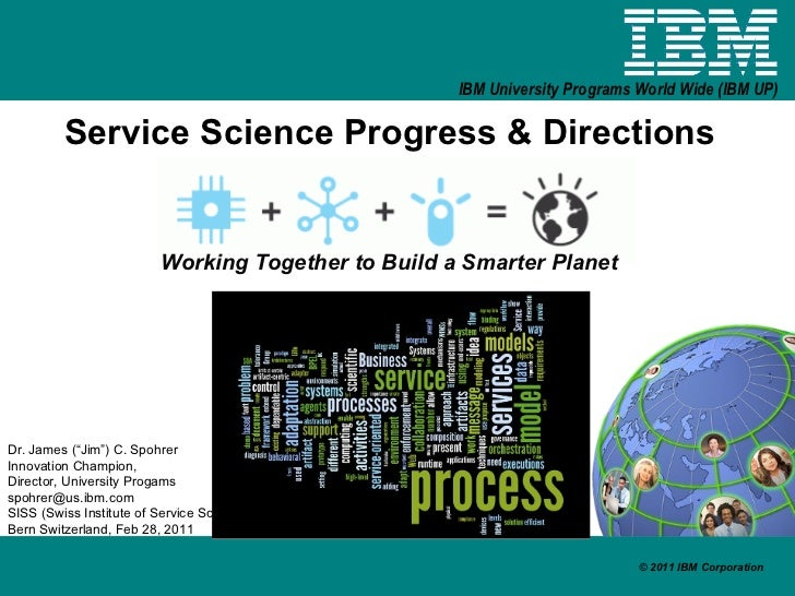 "Service Science Progress & Directions Working Together to Build a Smarter Planet Dr. James (""Jim"") C. Spohrer Innovation C..."