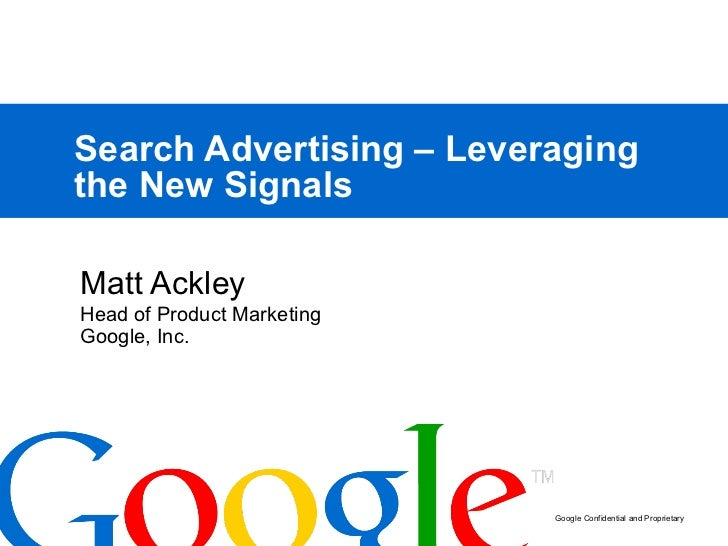 Search Advertising – Leveraging the New Signals Matt Ackley Head of Product Marketing Google, Inc.