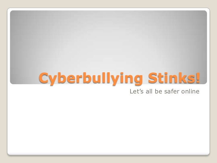 Cyberbullying Stinks!           Let's all be safer online
