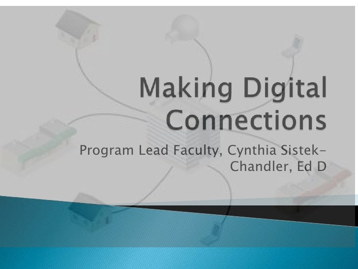 Making Digital Connections<br />Program Lead Faculty, Cynthia Sistek-Chandler, Ed D<br />