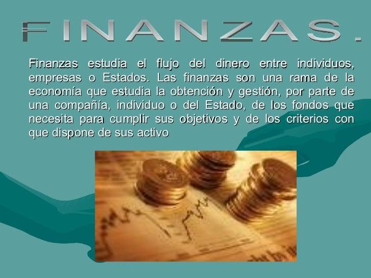 Finanzas estudia el flujo del dinero entre individuos, empresas o Estados. Las finanzas son una rama de la economía que es...