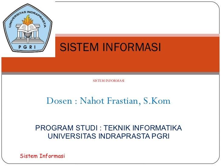 SISTEM INFORMASI  Dosen : Nahot Frastian, S.Kom PROGRAM STUDI : TEKNIK INFORMATIKA UNIVERSITAS INDRAPRASTA PGRI SISTEM INF...