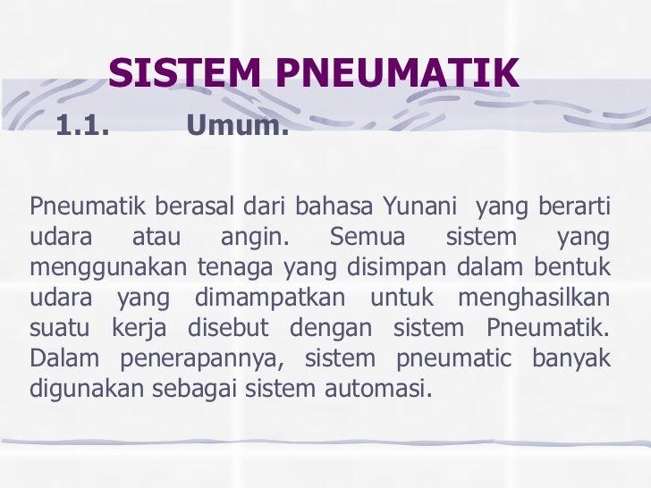 SISTEM PNEUMATIK   1.1. Umum. Pneumatik berasal dari bahasa Yunani  yang berarti udara atau angin. Semua sistem ya...