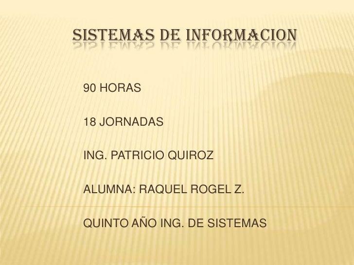 SISTEMAS DE INFORMACION<br />90 HORAS<br />18 JORNADAS<br />ING. PATRICIO QUIROZ<br />ALUMNA: RAQUEL ROGEL Z.<br />Q...