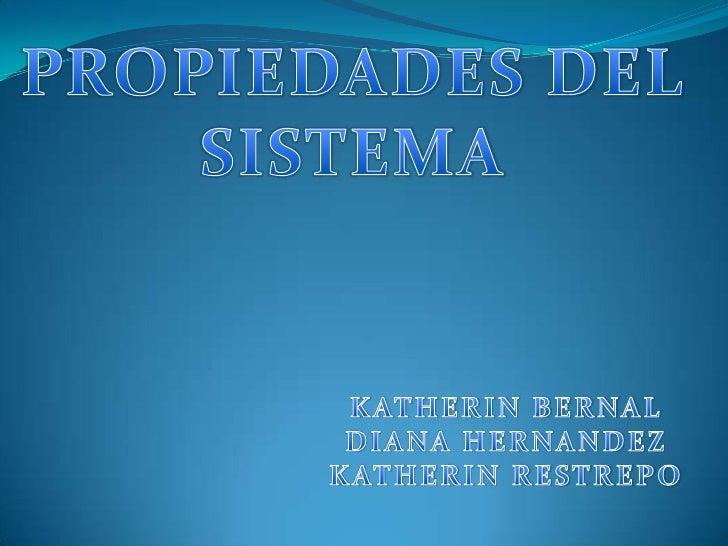 PROPIEDADES DEL SISTEMA<br />KATHERIN BERNAL<br />DIANA HERNANDEZ<br />KATHERIN RESTREPO<br />
