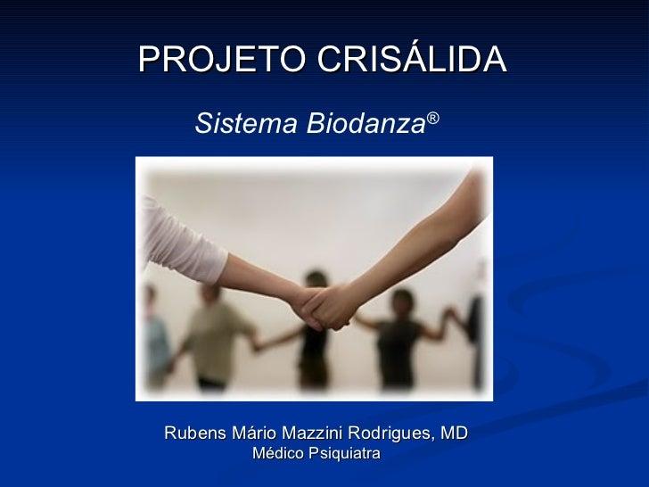 PROJETO CRISÁLIDA Rubens Mário Mazzini Rodrigues, MD Médico Psiquiatra Sistema Biodanza ®
