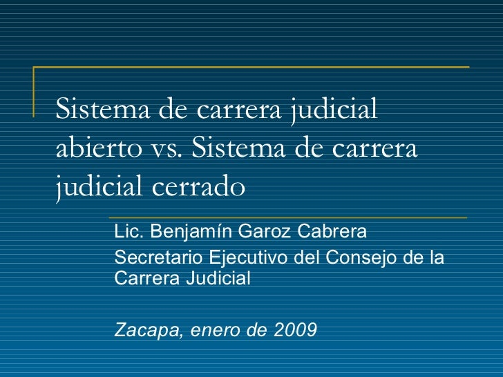 Sistema de carrera judicial abierto vs. Sistema de carrera judicial cerrado Lic. Benjamín Garoz Cabrera Secretario Ejecuti...