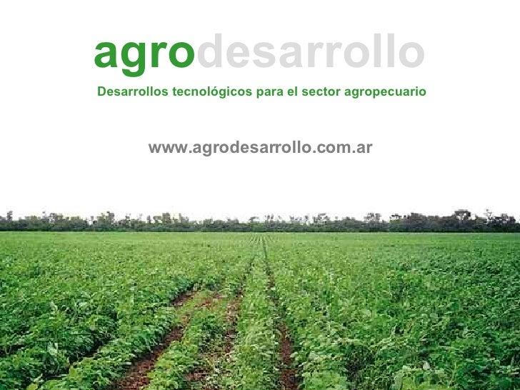 agro desarrollo www.agrodesarrollo.com.ar Desarrollos tecnológicos para el sector agropecuario