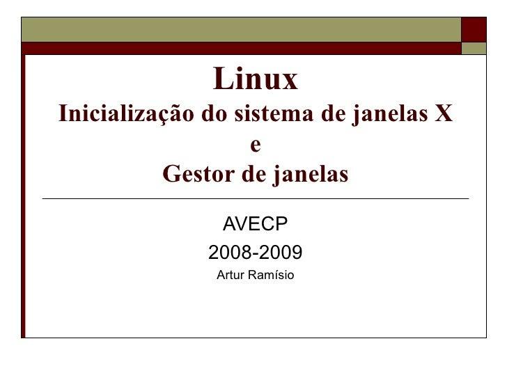 Linux Inicialização do sistema de janelas X e Gestor de janelas AVECP 2008-2009 Artur Ramísio
