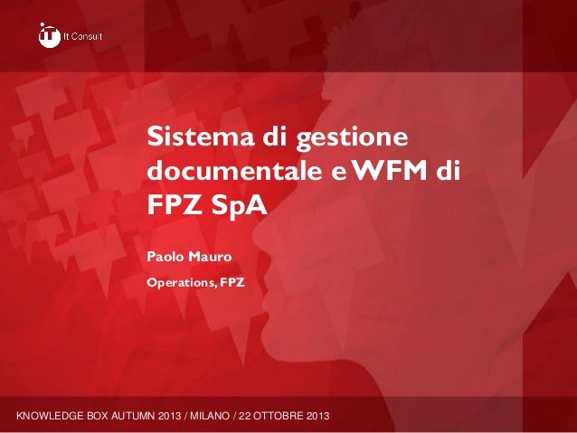 KNOWLEDGE BOX AUTUMN 2013 / MILANO / 22 OTTOBRE 2013 Sistema di gestione documentale e WFM di FPZ SpA Paolo Mauro Operatio...