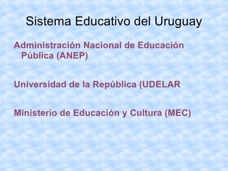 Sistema Educativo del Uruguay <ul><li>Administración Nacional de Educación Pública (ANEP)  </li></ul><ul><li>Universidad d...