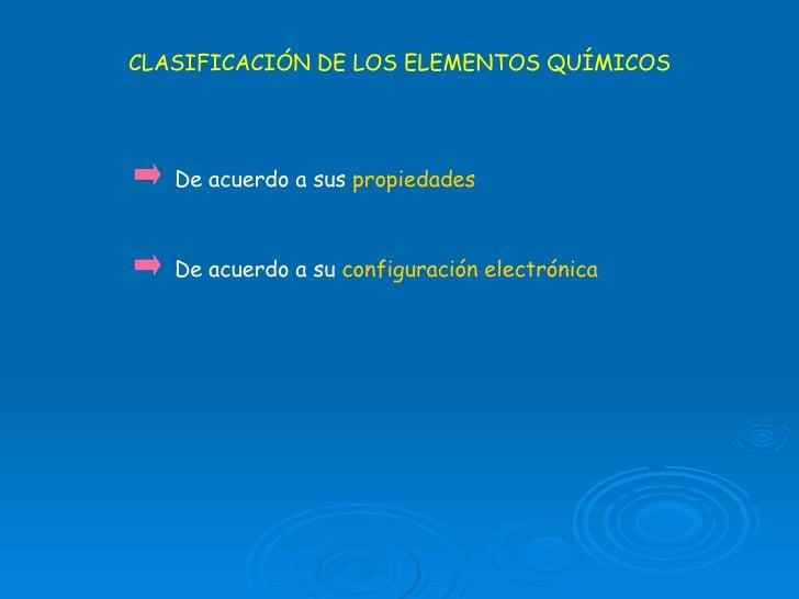 CLASIFICACIÓN DE LOS ELEMENTOS QUÍMICOS De acuerdo a sus  propiedades De acuerdo a su  configuración electrónica