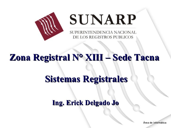 Zona Registral N° XIII – Sede Tacna  Área de Informática Ing. Erick Delgado Jo Sistemas Registrales
