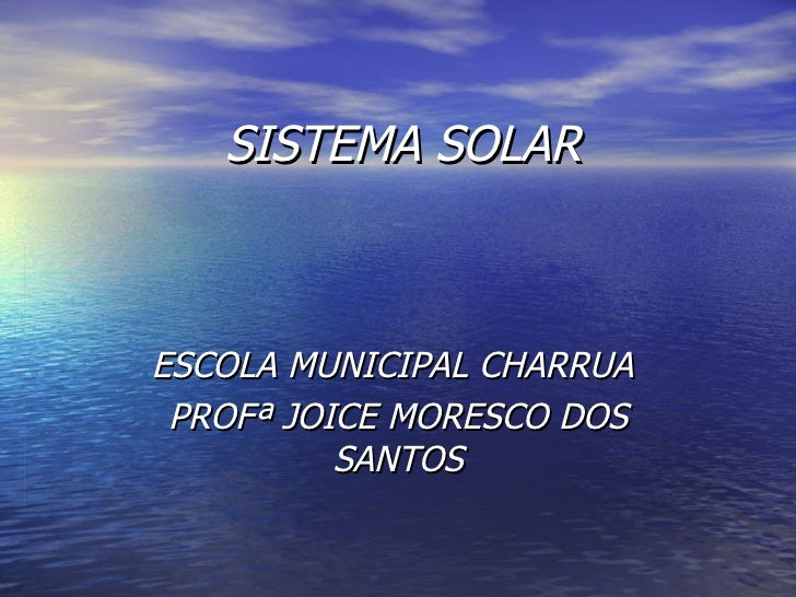 SISTEMA SOLAR   ESCOLA MUNICIPAL CHARRUA  PROFª JOICE MORESCO DOS SANTOS