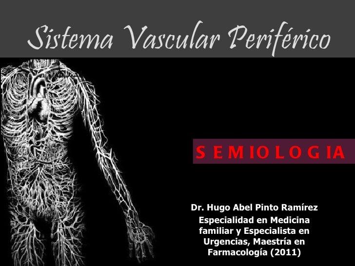 Sistema Vascular Periférico               S E M IO L O G IA              Dr. Hugo Abel Pinto Ramírez               Especia...