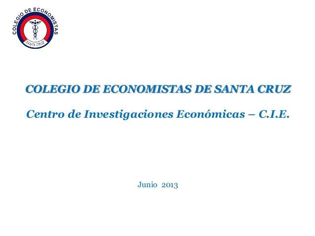 COLEGIO DE ECONOMISTAS DE SANTA CRUZ Centro de Investigaciones Económicas – C.I.E. Junio 2013