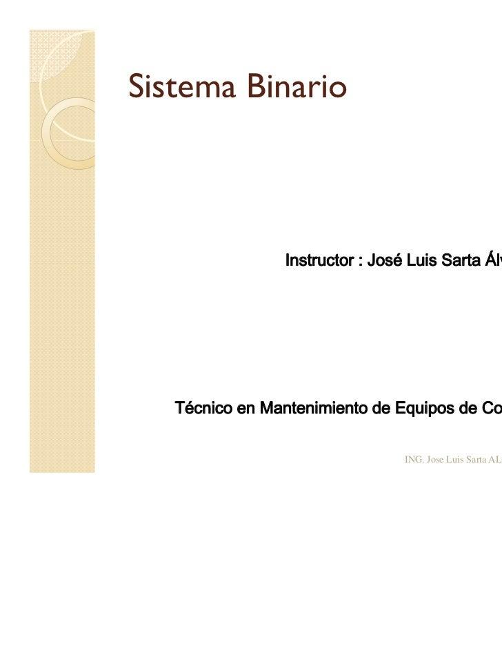 Sistema Binario                Instructor : José Luis Sarta Álvarez   Técnico en Mantenimiento de Equipos de Computo      ...