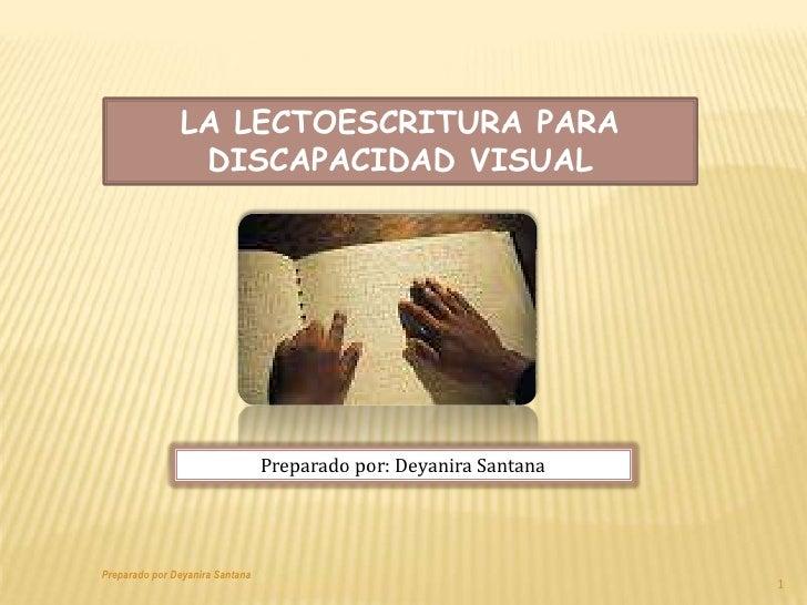 LA LECTOESCRITURA PARA DISCAPACIDAD VISUAL<br />Preparado por: Deyanira Santana<br />1<br />Preparado por Deyanira Santana...
