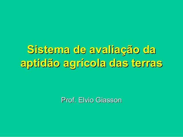 Sistema de avaliação daSistema de avaliação da aptidão agrícola das terrasaptidão agrícola das terras Prof. Elvio GiassonP...