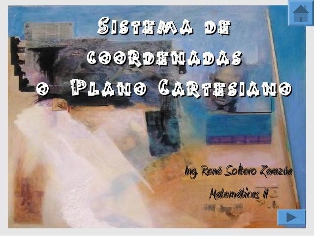 Sistema de   coordenadaso Plano Cartesiano          Ing. René Soltero Zarazúa                 Matemáticas II