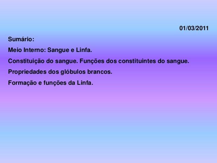 01/03/2011Sumário:Meio Interno: Sangue e Linfa.Constituição do sangue. Funções dos constituintes do sangue.Propriedades do...