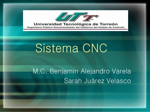 Sistema CNC M.C. Benjamín Alejandro Varela Sarah Juárez Velasco