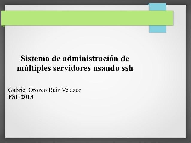 Sistema de administración de múltiples servidores usando ssh Gabriel Orozco Ruiz Velazco FSL 2013