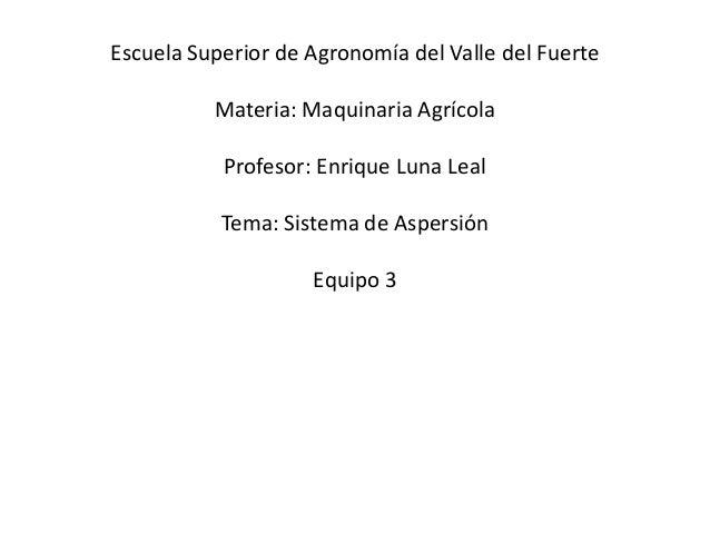 Escuela Superior de Agronomía del Valle del Fuerte Materia: Maquinaria Agrícola  Profesor: Enrique Luna Leal Tema: Sistema...