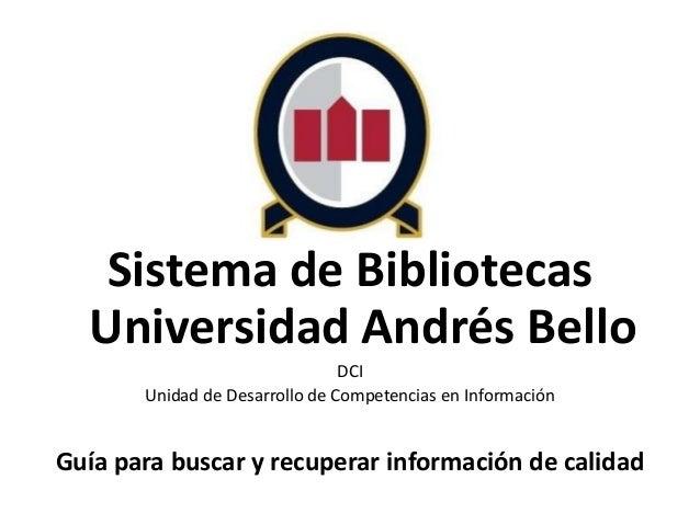 Sistema de Bibliotecas Universidad Andrés Bello DCI Unidad de Desarrollo de Competencias en Información Guía para buscar y...