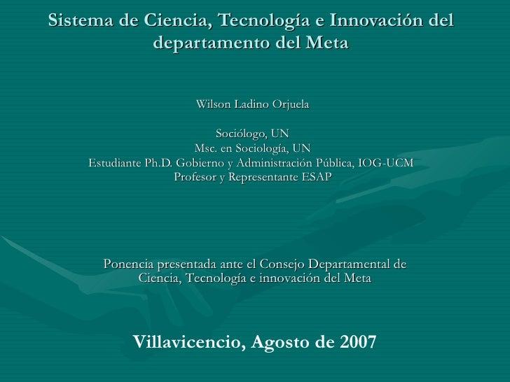 Sistema de Ciencia, Tecnología e Innovación del departamento del Meta Wilson Ladino Orjuela Sociólogo, UN Msc. en Sociolog...