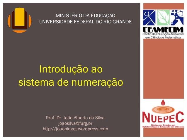 Introdução ao sistema de numeração MINISTÉRIO DA EDUCAÇÃO UNIVERSIDADE FEDERAL DO RIO GRANDE Prof. Dr. João Alberto da Sil...