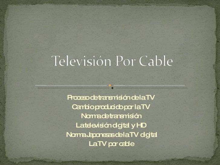 Proceso de transmisión de la TV Cambio producido por la TV Norma de transmisión La televisión digital y HD Norma Japonesas...