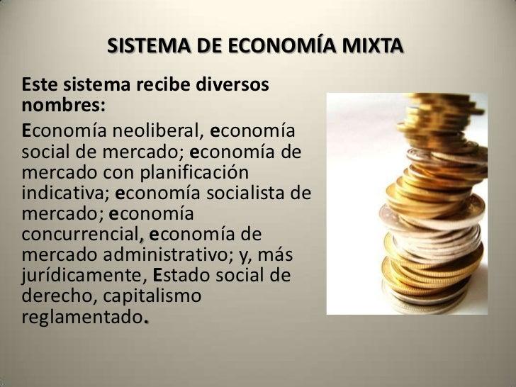 SISTEMA DE ECONOMÍA MIXTAEste sistema recibe diversosnombres:Economía neoliberal, economíasocial de mercado; economía deme...