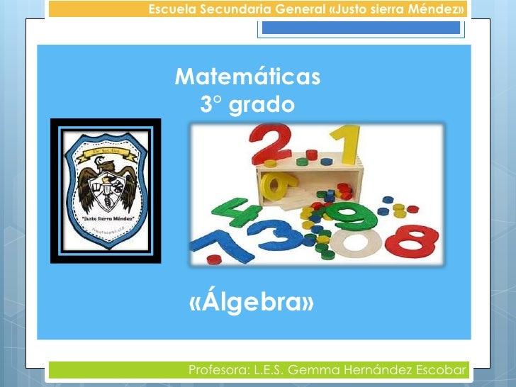 Escuela Secundaria General «Justo sierra Méndez»   Matemáticas    3° grado      «Álgebra»      Profesora: L.E.S. Gemma Her...