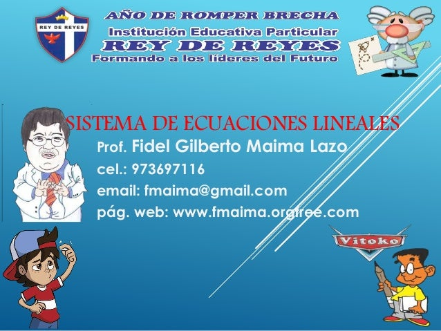 SISTEMA DE ECUACIONES LINEALES Prof. Fidel Gilberto Maima Lazo cel.: 973697116 email: fmaima@gmail.com pág. web: www.fmaim...