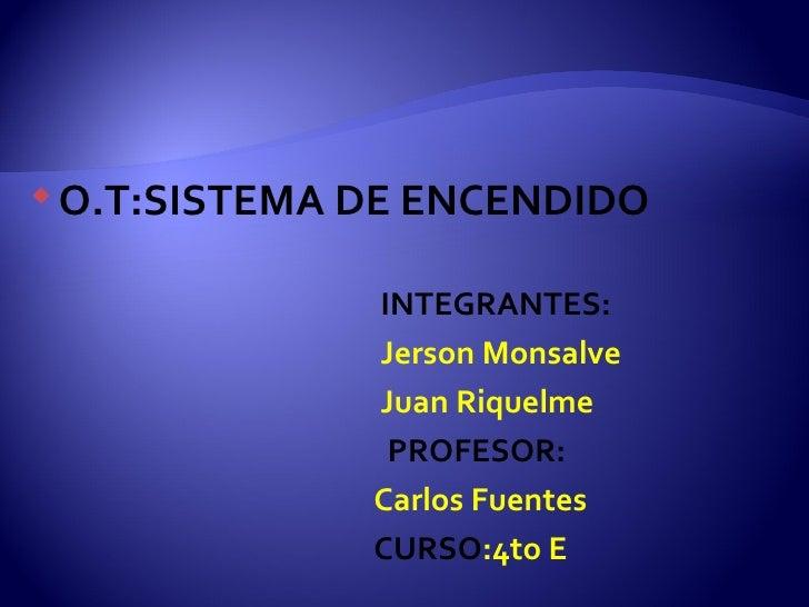 <ul><li>O.T:SISTEMA DE ENCENDIDO </li></ul><ul><li>INTEGRANTES: </li></ul><ul><li>Jerson Monsalve </li></ul><ul><li>Juan R...