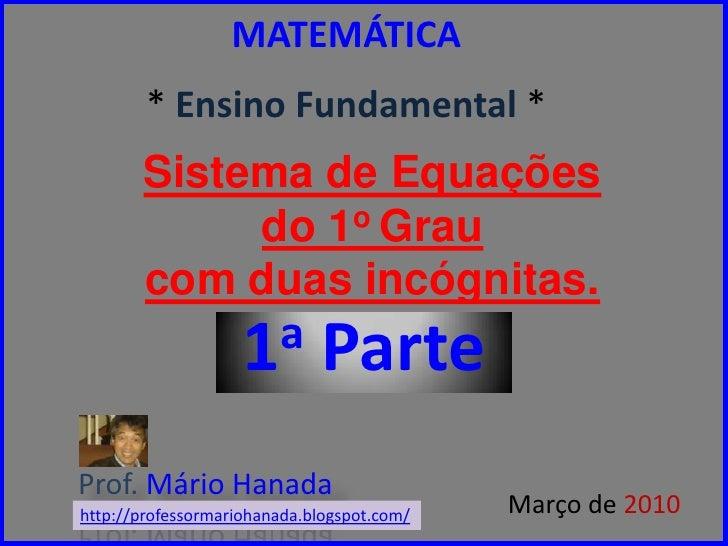 MATEMÁTICA* Ensino Fundamental * <br />Sistema de Equaçõesdo 1o Graucom duasincógnitas.<br />1a Parte<br />Prof. Mário Han...