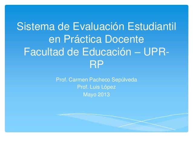 Sistema de Evaluación Estudiantil en Práctica Docente Facultad de Educación – UPR- RP Prof. Carmen Pacheco Sepúlveda Prof....