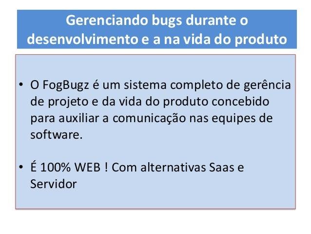 • O FogBugz é um sistema completo de gerência de projeto e da vida do produto concebido para auxiliar a comunicação nas eq...