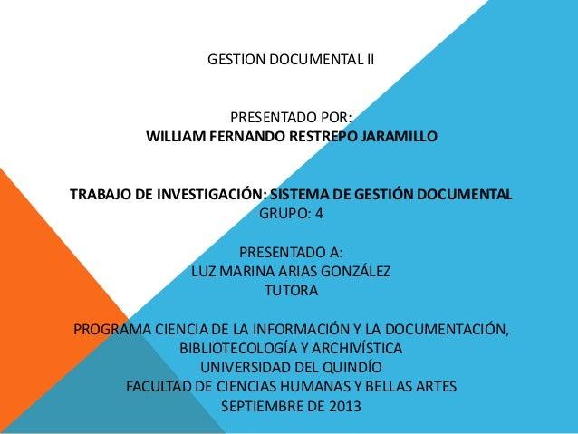 GESTION DOCUMENTAL II PRESENTADO POR: WILLIAM FERNANDO RESTREPO JARAMILLO TRABAJO DE INVESTIGACIÓN: SISTEMA DE GESTIÓN DOC...