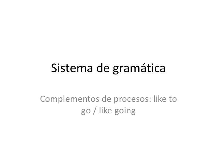 Sistema de gramáticaComplementos de procesos: like to        go / like going