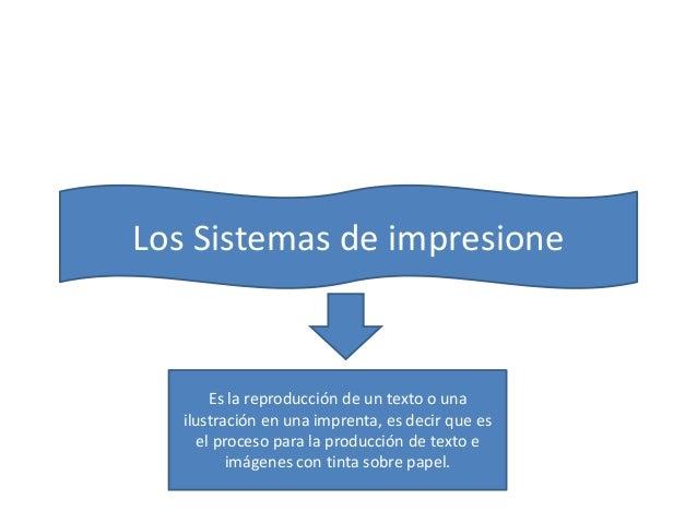 Los Sistemas de impresione  Es la reproducción de un texto o una  ilustración en una imprenta, es decir que es  el proceso...