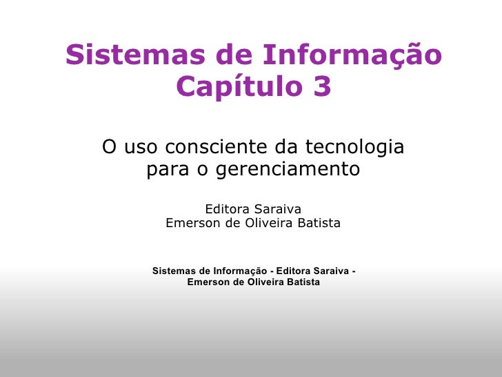 Sistemas de Informação Capítulo 3 O uso consciente da tecnologia para o gerenciamento Editora Saraiva Emerson de Oliveira ...